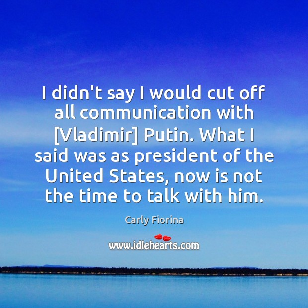 I didn't say I would cut off all communication with [Vladimir] Putin. Carly Fiorina Picture Quote