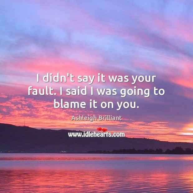 I didn't say it was your fault. I said I was going to blame it on you. Image