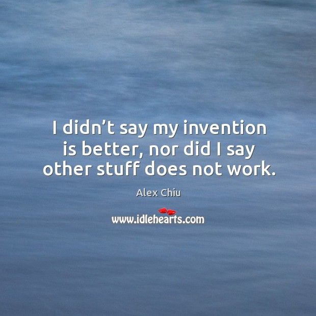 Image, I didn't say my invention is better, nor did I say other stuff does not work.