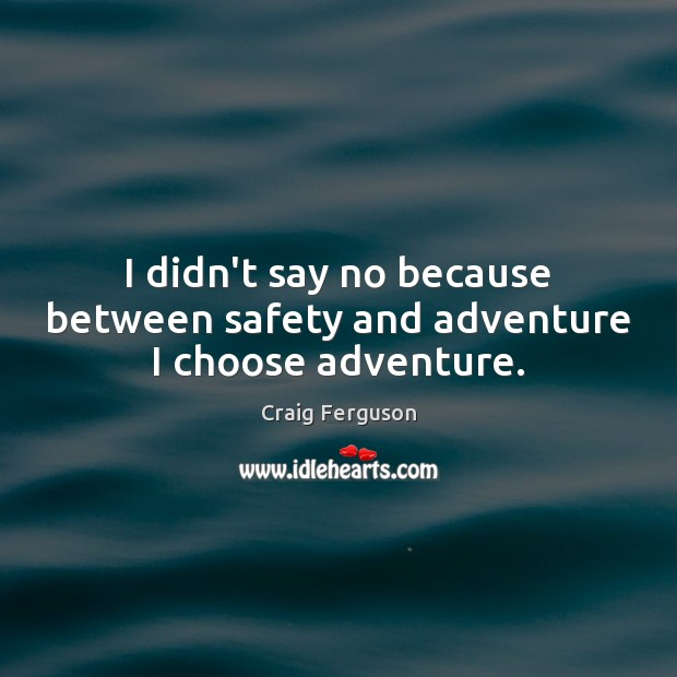 I didn't say no because between safety and adventure I choose adventure. Image