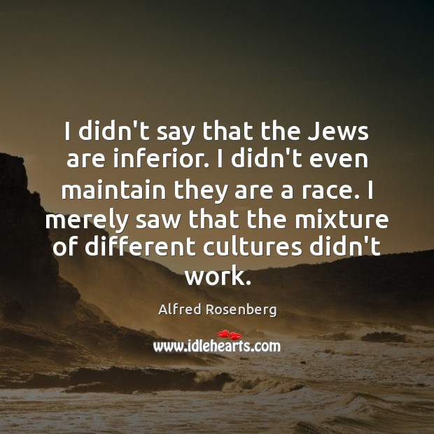 I didn't say that the Jews are inferior. I didn't even maintain Image