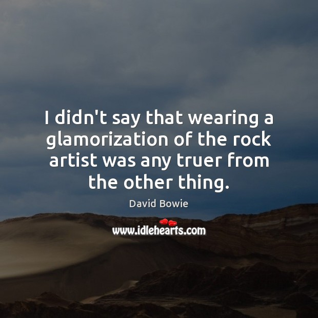 I didn't say that wearing a glamorization of the rock artist was David Bowie Picture Quote