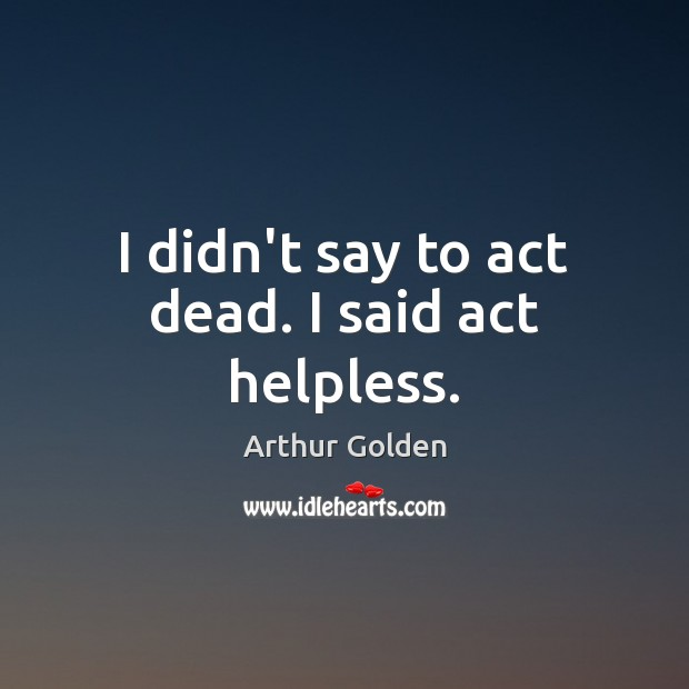 I didn't say to act dead. I said act helpless. Arthur Golden Picture Quote