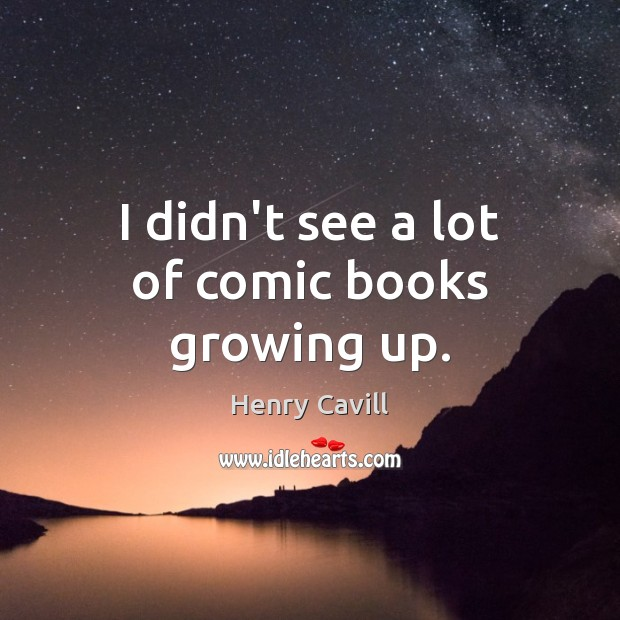 I didn't see a lot of comic books growing up. Henry Cavill Picture Quote