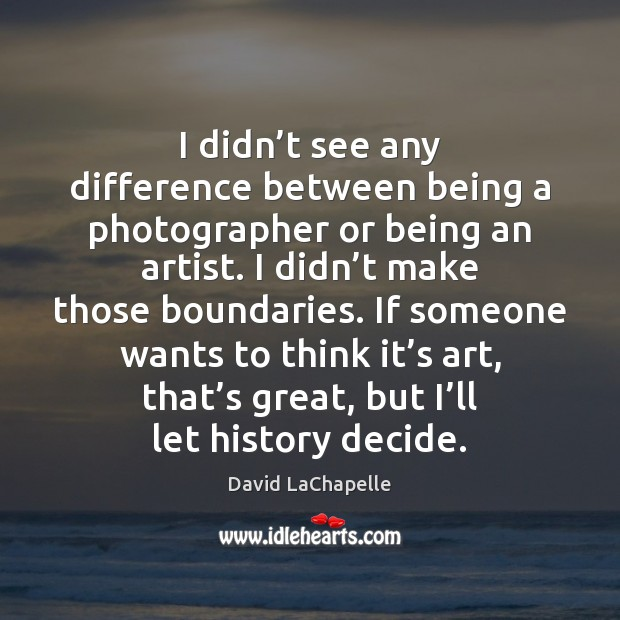 I didn't see any difference between being a photographer or being David LaChapelle Picture Quote