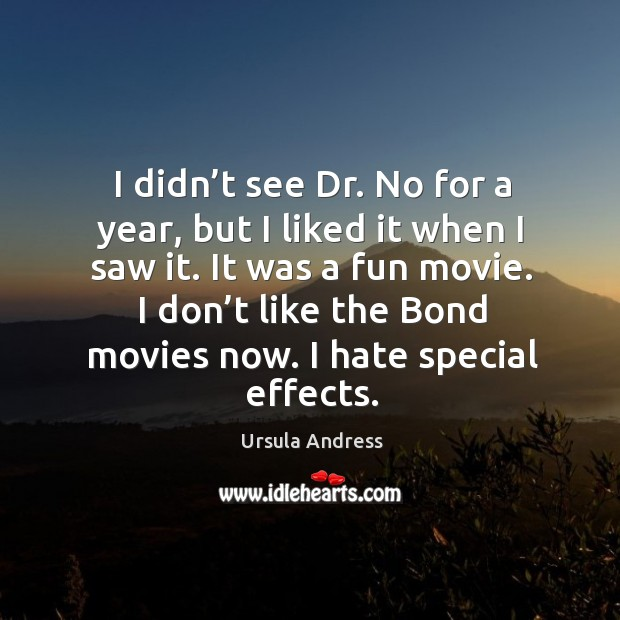 I didn't see dr. No for a year, but I liked it when I saw it. It was a fun movie. Ursula Andress Picture Quote