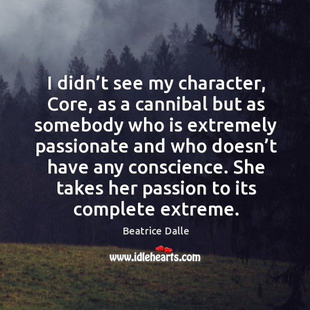 Image, I didn't see my character, core, as a cannibal but as somebody who is extremely passionate