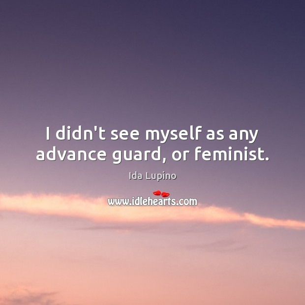 I didn't see myself as any advance guard, or feminist. Ida Lupino Picture Quote