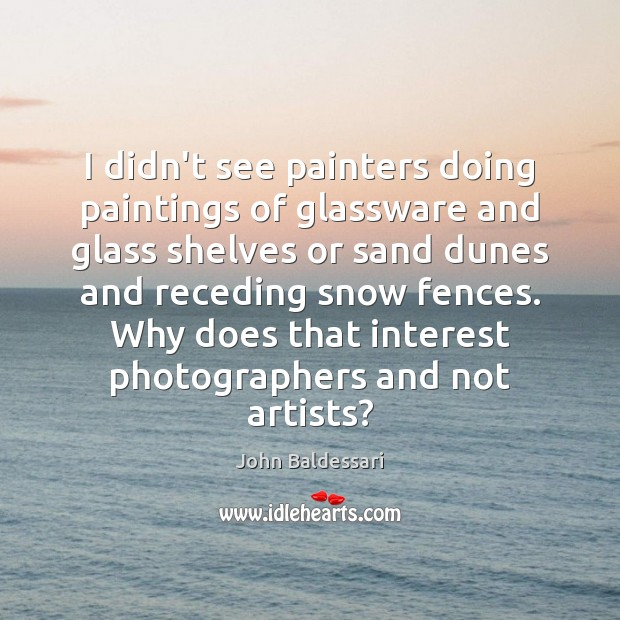 I didn't see painters doing paintings of glassware and glass shelves or John Baldessari Picture Quote