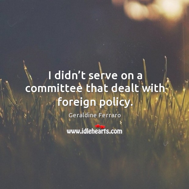 I didn't serve on a committee that dealt with foreign policy. Geraldine Ferraro Picture Quote