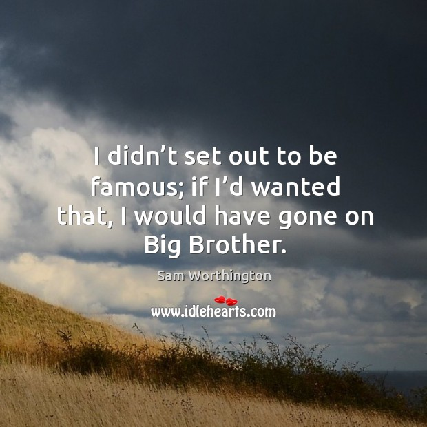 I didn't set out to be famous; if I'd wanted that, I would have gone on big brother. Image