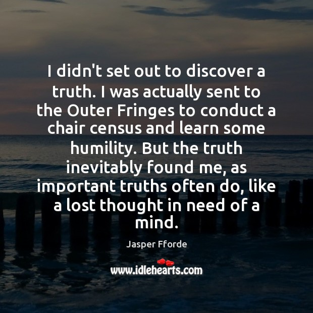 I didn't set out to discover a truth. I was actually sent Humility Quotes Image