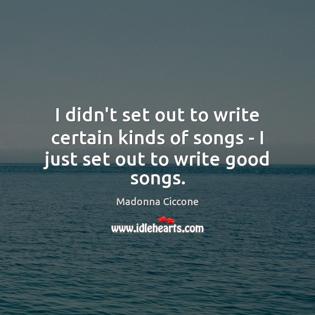 Image, I didn't set out to write certain kinds of songs – I just set out to write good songs.