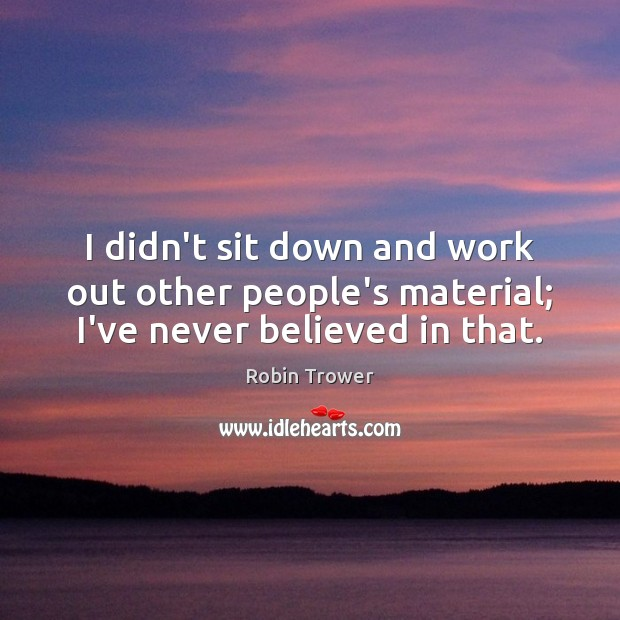 I didn't sit down and work out other people's material; I've never believed in that. Robin Trower Picture Quote