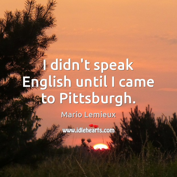 I didn't speak English until I came to Pittsburgh. Mario Lemieux Picture Quote