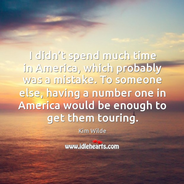 I didn't spend much time in america, which probably was a mistake. Kim Wilde Picture Quote