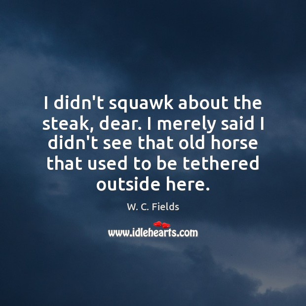 I didn't squawk about the steak, dear. I merely said I didn't W. C. Fields Picture Quote
