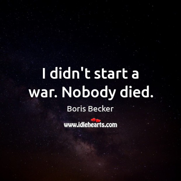 I didn't start a war. Nobody died. Boris Becker Picture Quote
