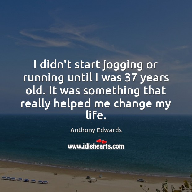 Image, I didn't start jogging or running until I was 37 years old. It