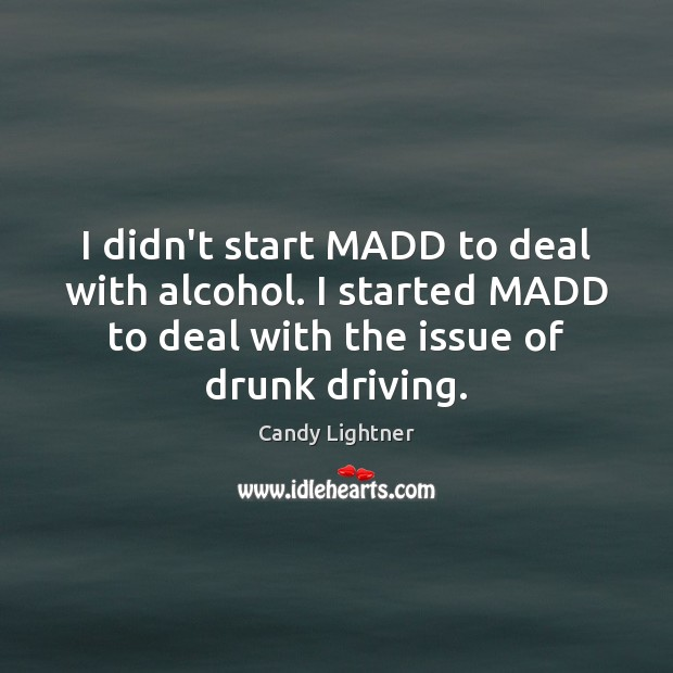 Image, I didn't start MADD to deal with alcohol. I started MADD to