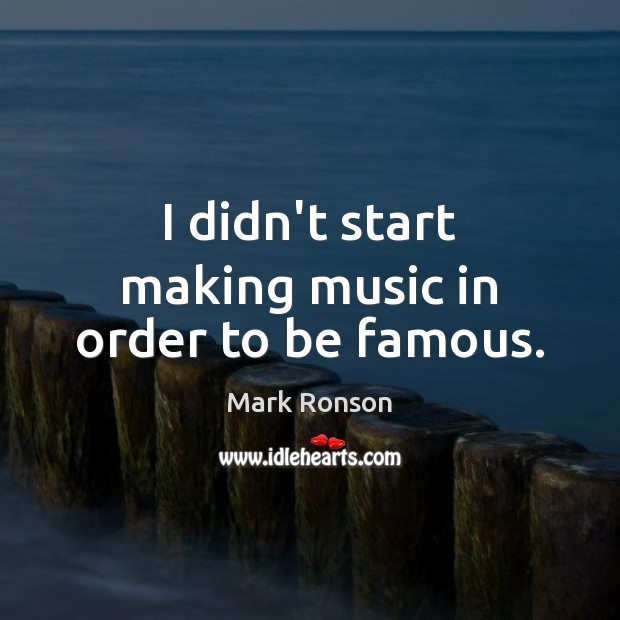 I didn't start making music in order to be famous. Mark Ronson Picture Quote