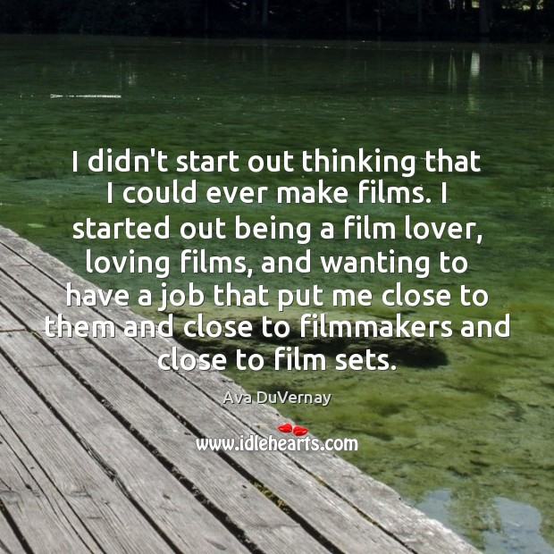 Image, I didn't start out thinking that I could ever make films. I