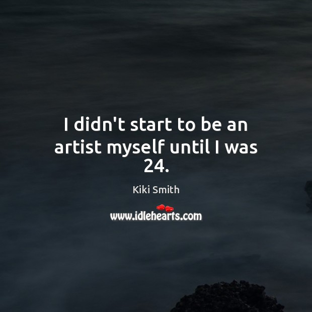 I didn't start to be an artist myself until I was 24. Kiki Smith Picture Quote
