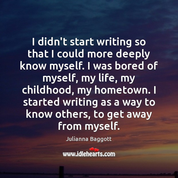I didn't start writing so that I could more deeply know myself. Julianna Baggott Picture Quote