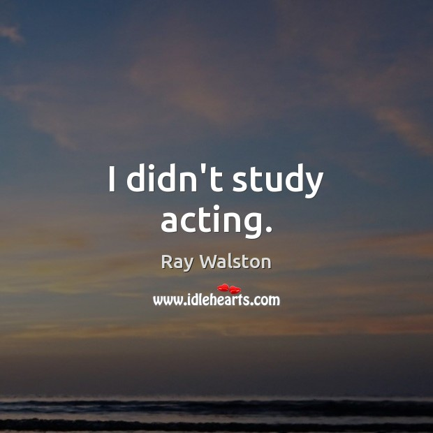 I didn't study acting. Image