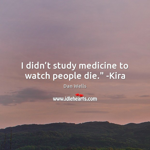 """I didn't study medicine to watch people die."""" -Kira Dan Wells Picture Quote"""