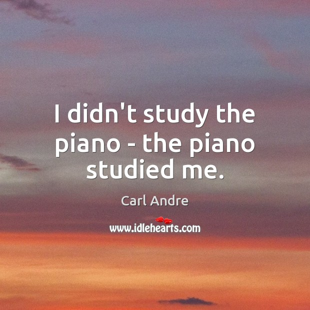 I didn't study the piano – the piano studied me. Carl Andre Picture Quote
