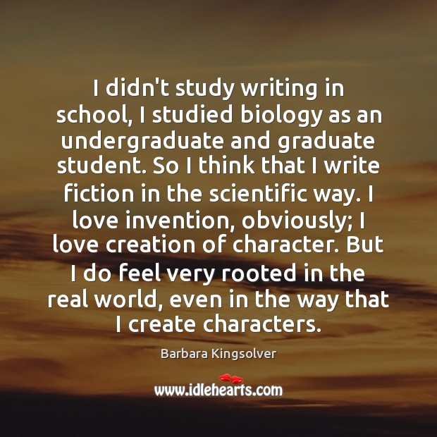 I didn't study writing in school, I studied biology as an undergraduate Barbara Kingsolver Picture Quote