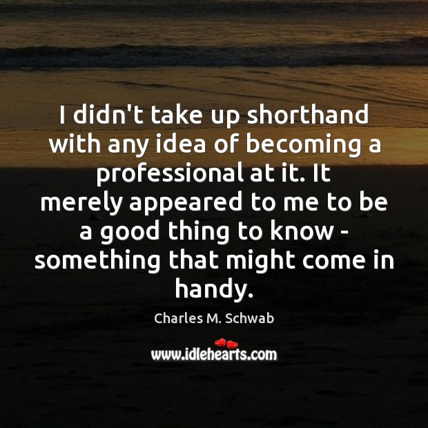 I didn't take up shorthand with any idea of becoming a professional Charles M. Schwab Picture Quote