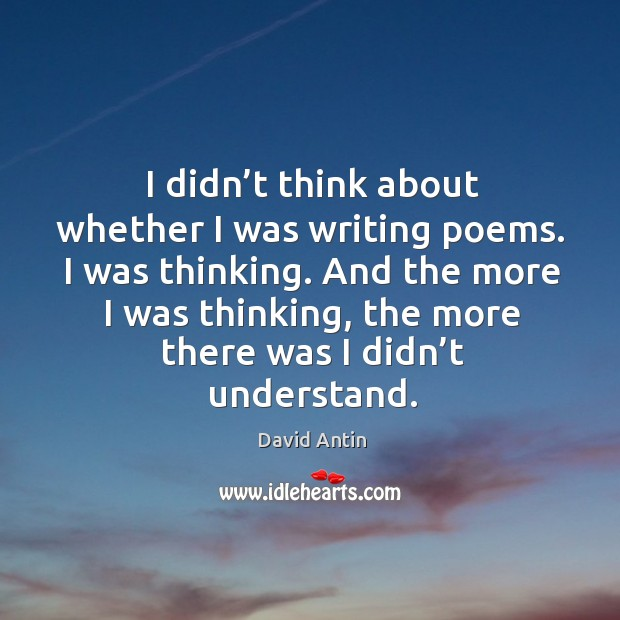 I didn't think about whether I was writing poems. I was thinking. Image