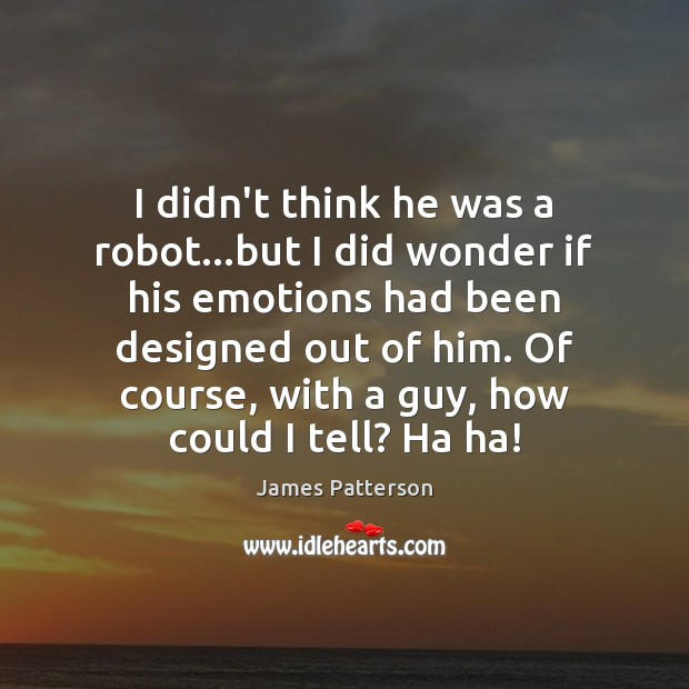 I didn't think he was a robot…but I did wonder if Image