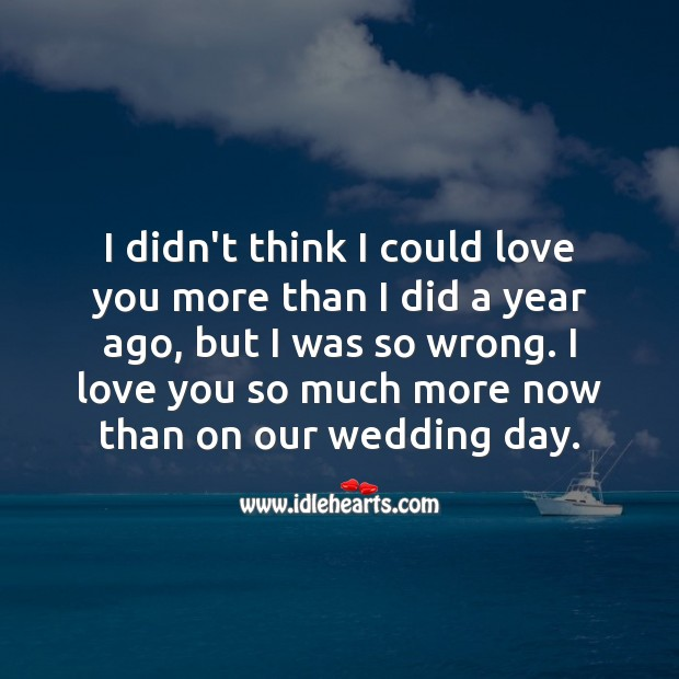 I didn't think I could love you more than I did a year ago, but I was so wrong. Happy First Anniversary Messages Image