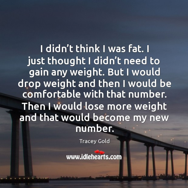 I didn't think I was fat. I just thought I didn't need to gain any weight. Tracey Gold Picture Quote