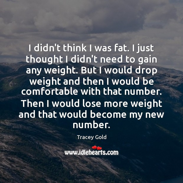 I didn't think I was fat. I just thought I didn't need Tracey Gold Picture Quote
