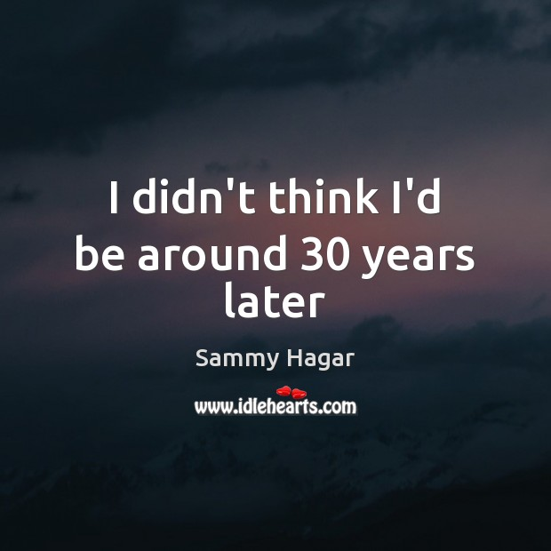 I didn't think I'd be around 30 years later Sammy Hagar Picture Quote