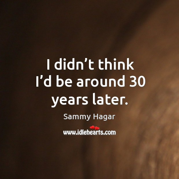 I didn't think I'd be around 30 years later. Sammy Hagar Picture Quote