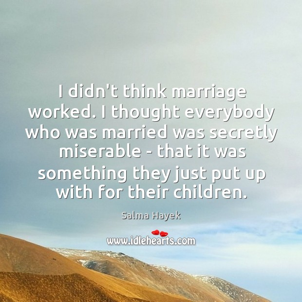 Image, I didn't think marriage worked. I thought everybody who was married was