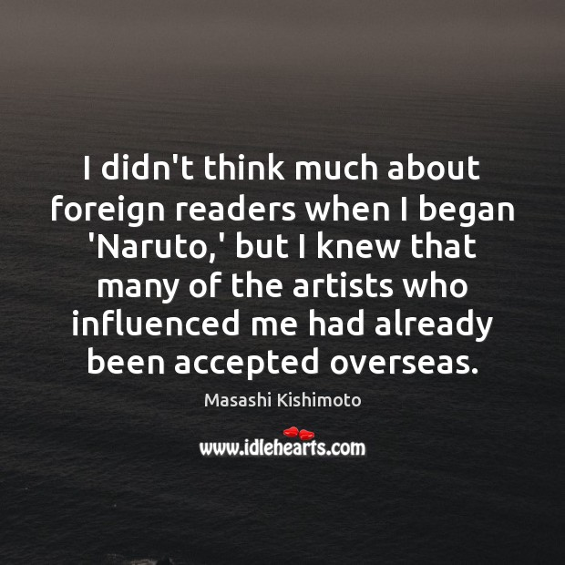 I didn't think much about foreign readers when I began 'Naruto,' Masashi Kishimoto Picture Quote