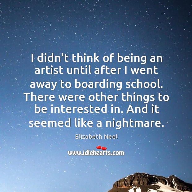 I didn't think of being an artist until after I went away Elizabeth Neel Picture Quote