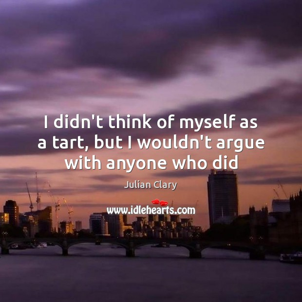 I didn't think of myself as a tart, but I wouldn't argue with anyone who did Julian Clary Picture Quote