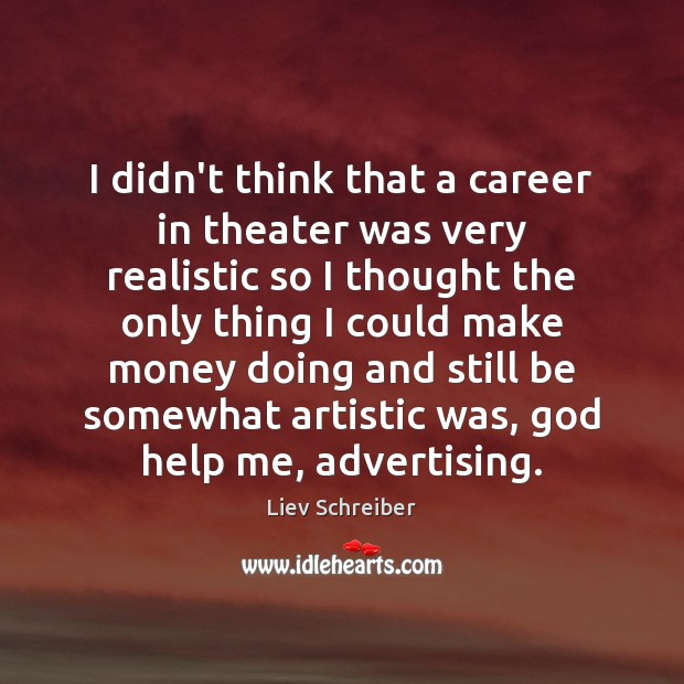 I didn't think that a career in theater was very realistic so Liev Schreiber Picture Quote