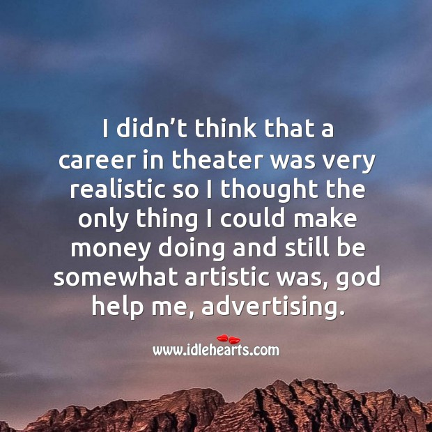 I didn't think that a career in theater was very realistic so I thought the only thing I could make money Image