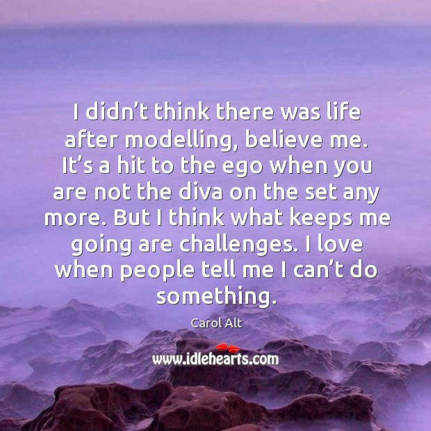 I didn't think there was life after modelling, believe me. It's a hit to the ego when you are Carol Alt Picture Quote