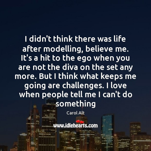 I didn't think there was life after modelling, believe me. It's a Carol Alt Picture Quote