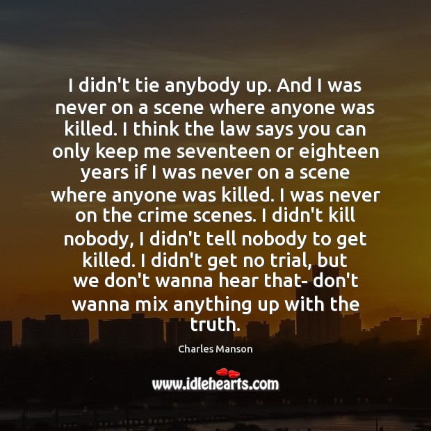 I didn't tie anybody up. And I was never on a scene Charles Manson Picture Quote