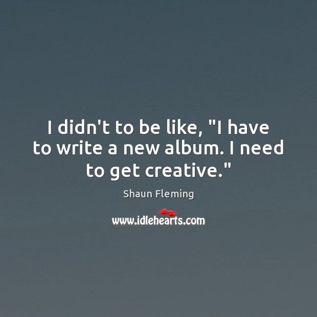 """I didn't to be like, """"I have to write a new album. I need to get creative."""" Image"""